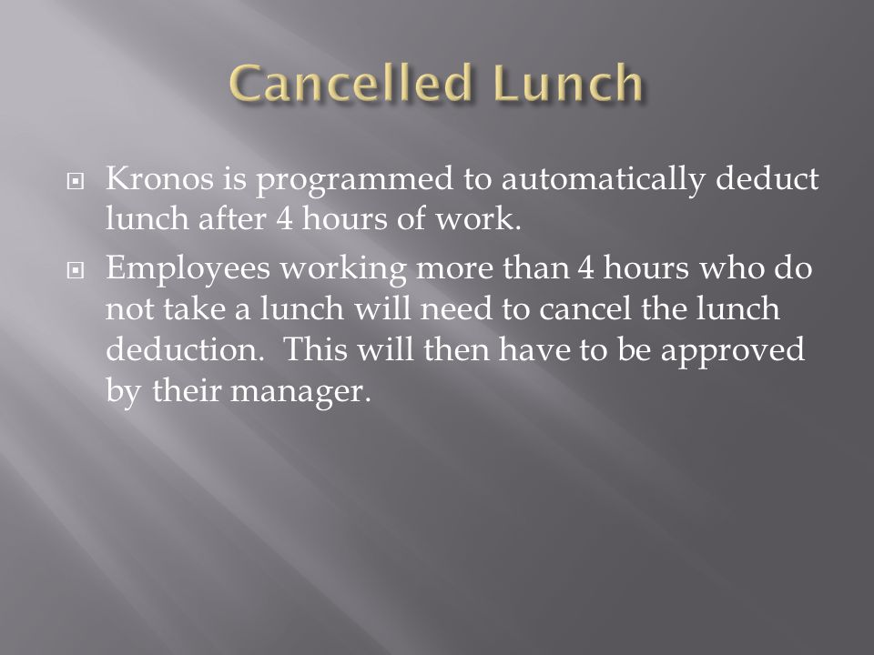 Cancelled Lunch Kronos is programmed to automatically deduct lunch after 4 hours of work.
