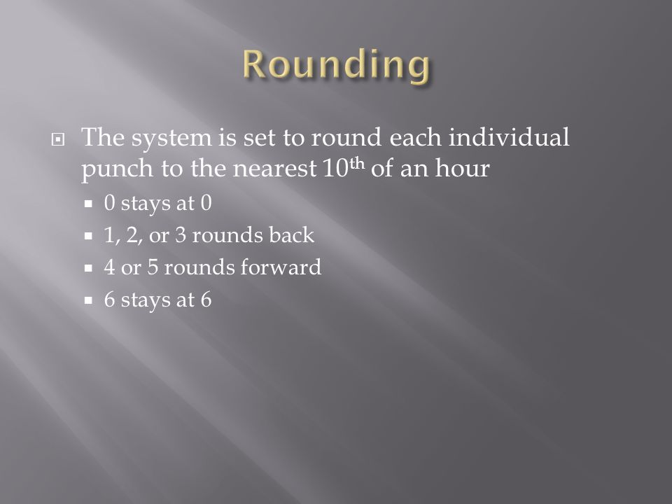 Rounding The system is set to round each individual punch to the nearest 10th of an hour. 0 stays at 0.