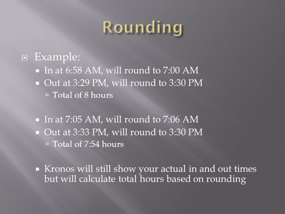 Rounding Example: In at 6:58 AM, will round to 7:00 AM