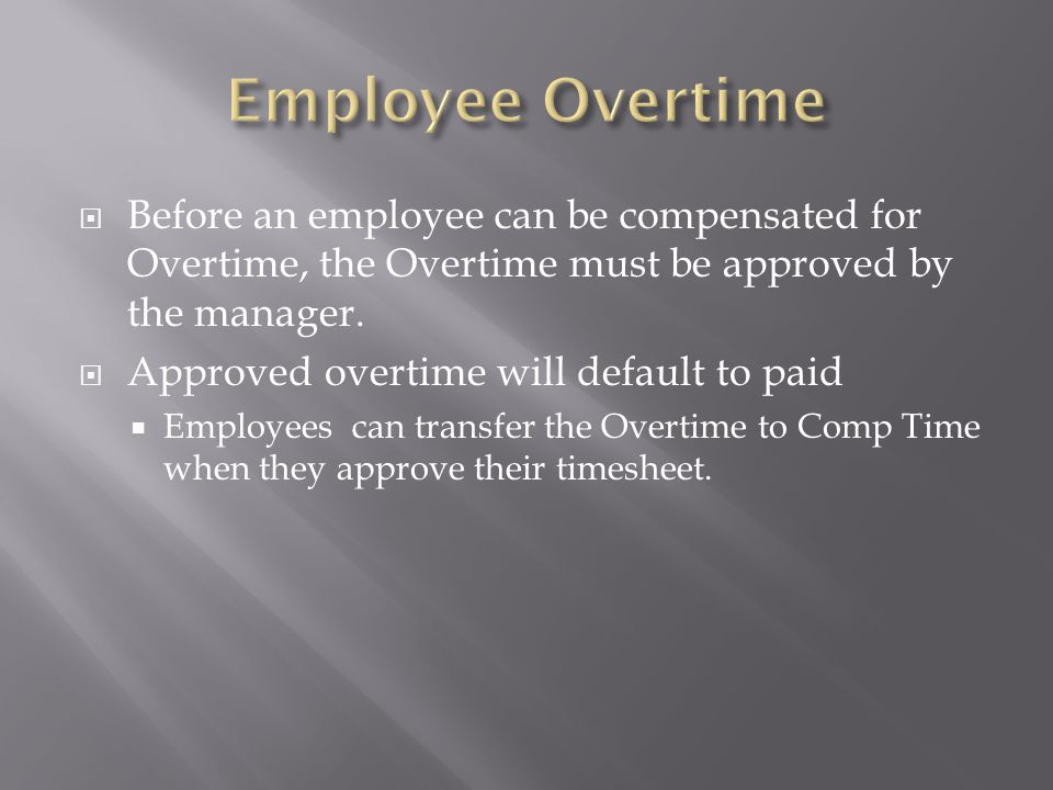 Employee Overtime Before an employee can be compensated for Overtime, the Overtime must be approved by the manager.