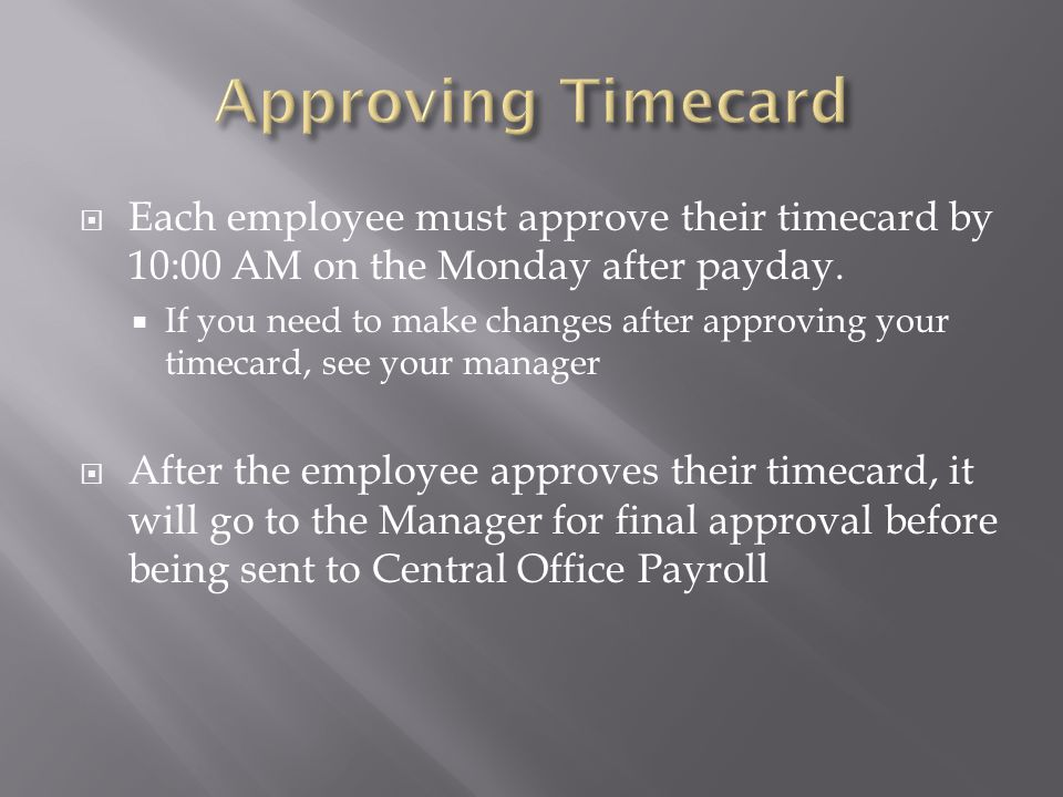 Approving Timecard Each employee must approve their timecard by 10:00 AM on the Monday after payday.