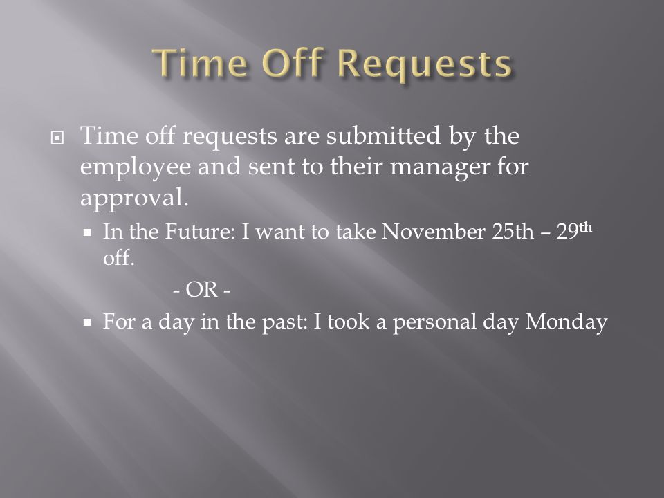 Time Off Requests Time off requests are submitted by the employee and sent to their manager for approval.