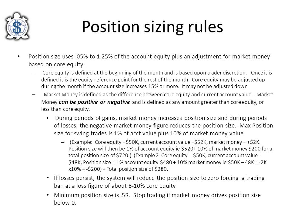 Position sizing rules Position size uses .05% to 1.25% of the account equity plus an adjustment for market money based on core equity .
