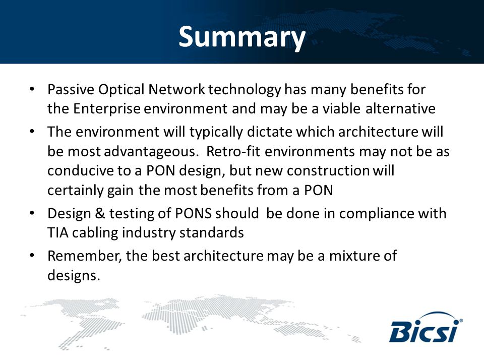 Summary Passive Optical Network technology has many benefits for the Enterprise environment and may be a viable alternative.