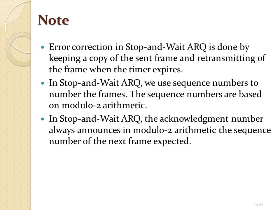 Note Error correction in Stop-and-Wait ARQ is done by keeping a copy of the sent frame and retransmitting of the frame when the timer expires.