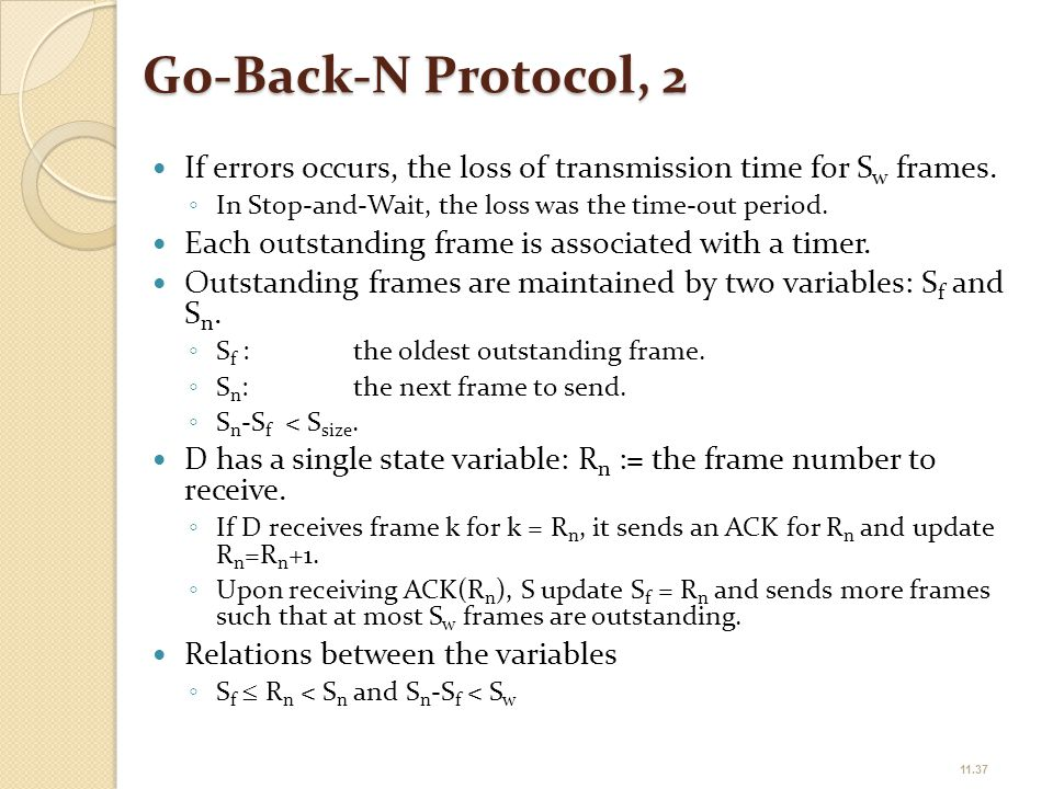 Go-Back-N Protocol, 2 If errors occurs, the loss of transmission time for Sw frames. In Stop-and-Wait, the loss was the time-out period.
