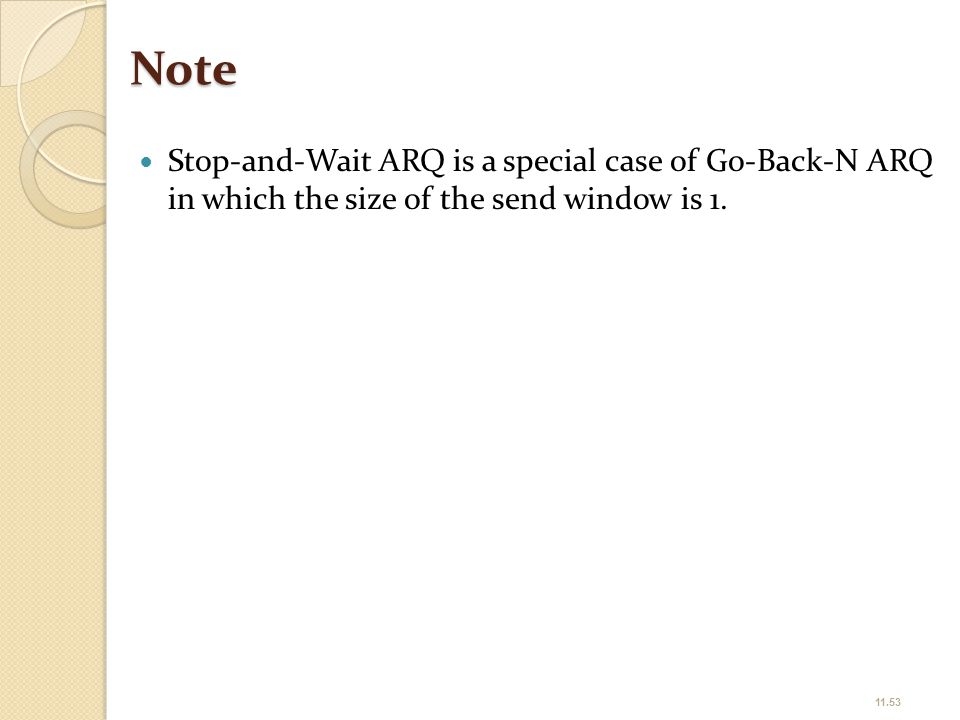 Note Stop-and-Wait ARQ is a special case of Go-Back-N ARQ in which the size of the send window is 1.