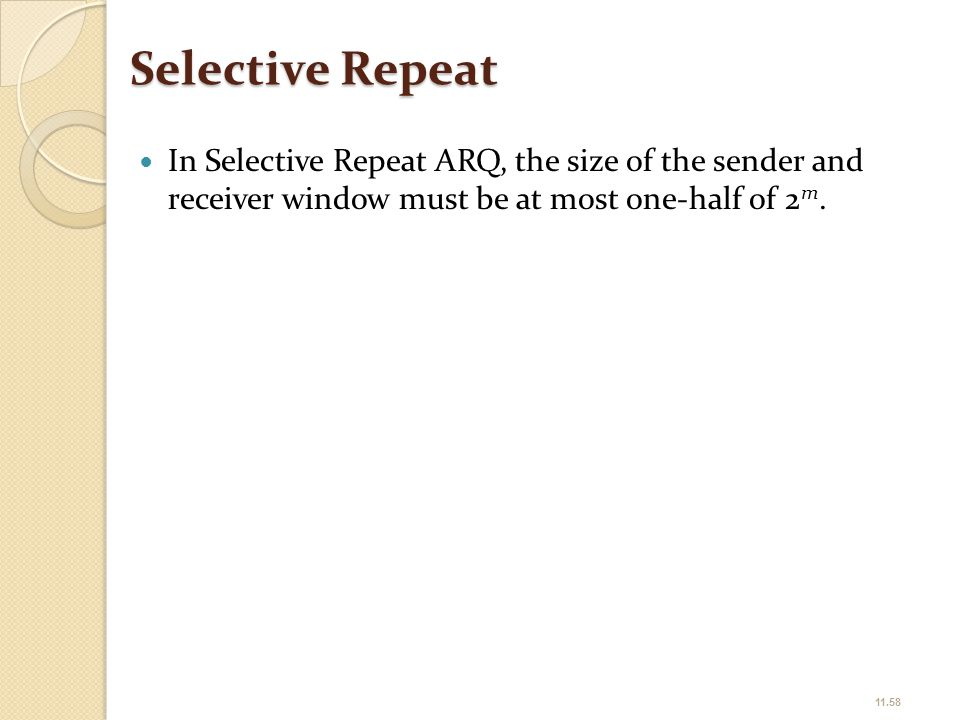 Selective Repeat In Selective Repeat ARQ, the size of the sender and receiver window must be at most one-half of 2m.