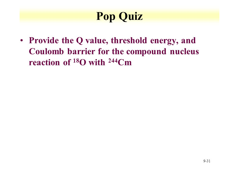 Pop Quiz Provide the Q value, threshold energy, and Coulomb barrier for the compound nucleus reaction of 18O with 244Cm.