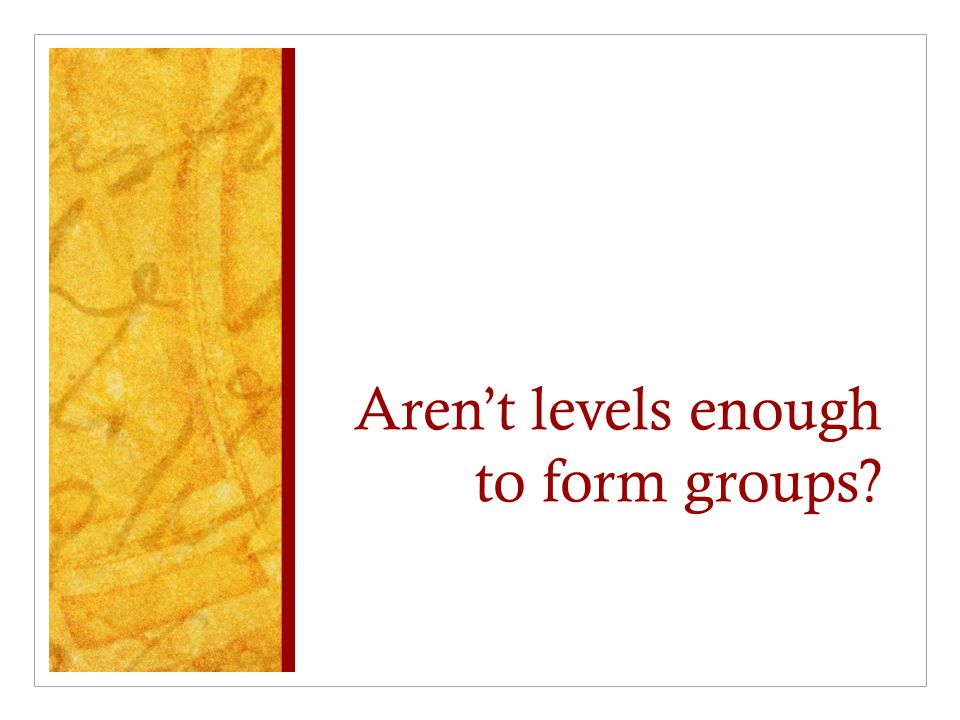 Aren't levels enough to form groups