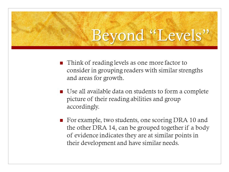 Beyond Levels Think of reading levels as one more factor to consider in grouping readers with similar strengths and areas for growth.