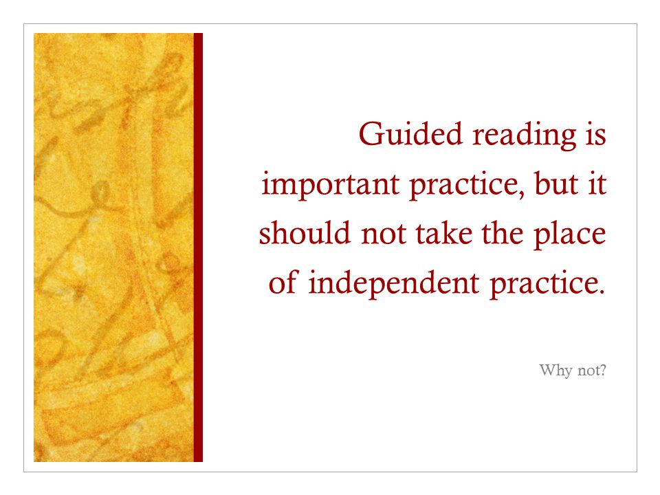 Guided reading is important practice, but it should not take the place of independent practice.