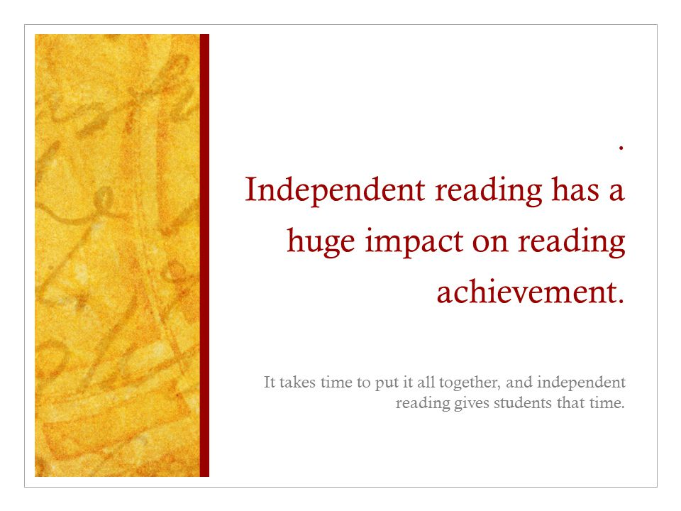 . Independent reading has a huge impact on reading achievement.