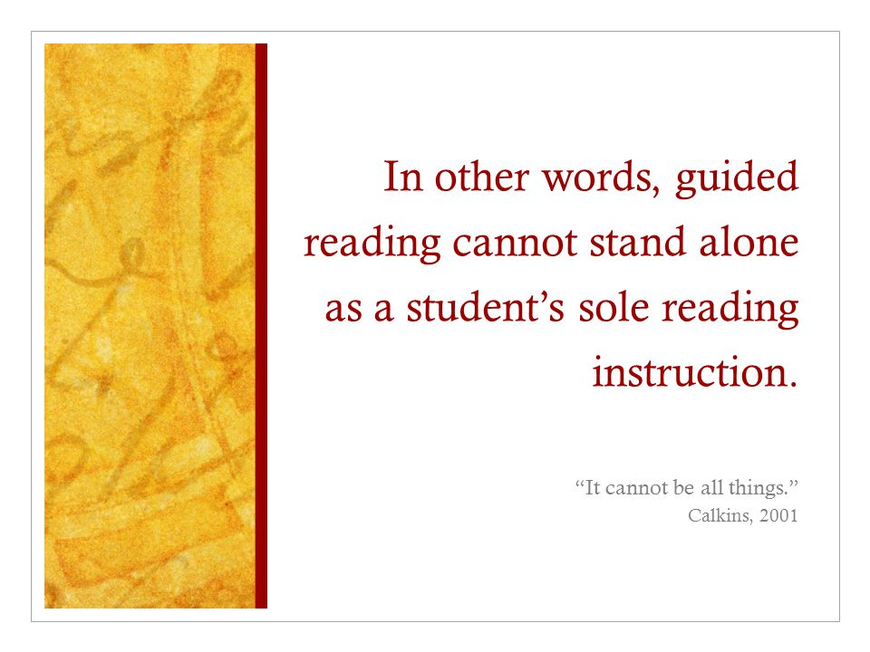 In other words, guided reading cannot stand alone as a student's sole reading instruction.