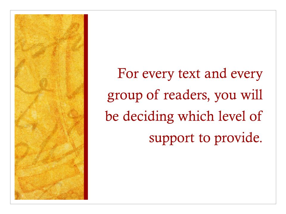 For every text and every group of readers, you will be deciding which level of support to provide.
