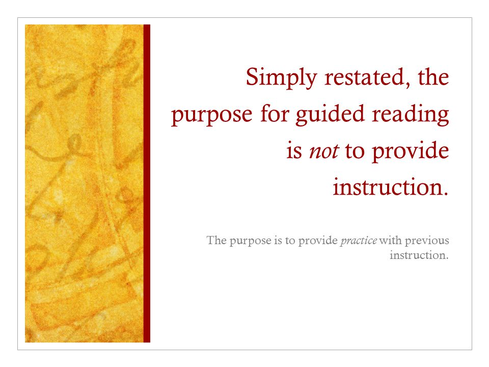 Simply restated, the purpose for guided reading is not to provide instruction.