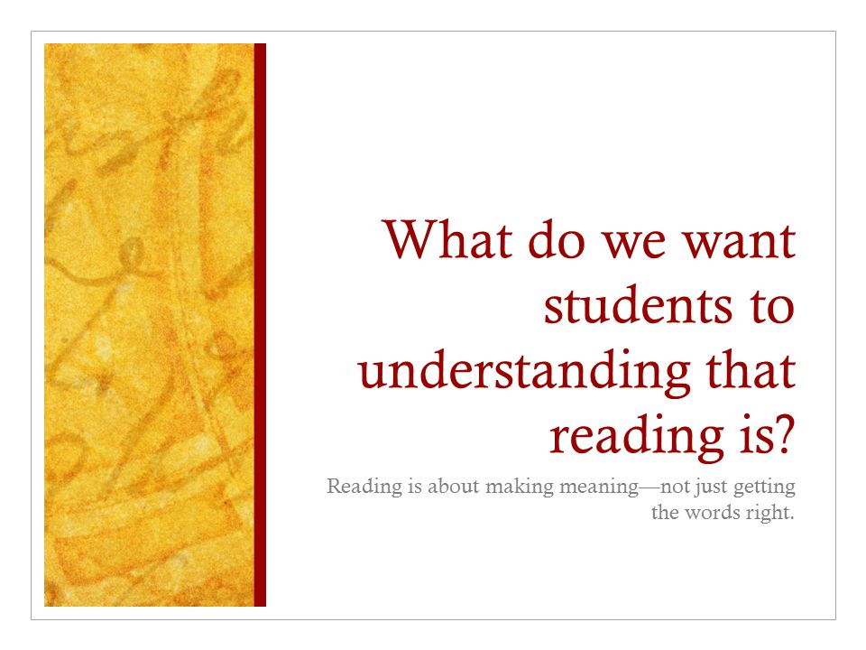 What do we want students to understanding that reading is
