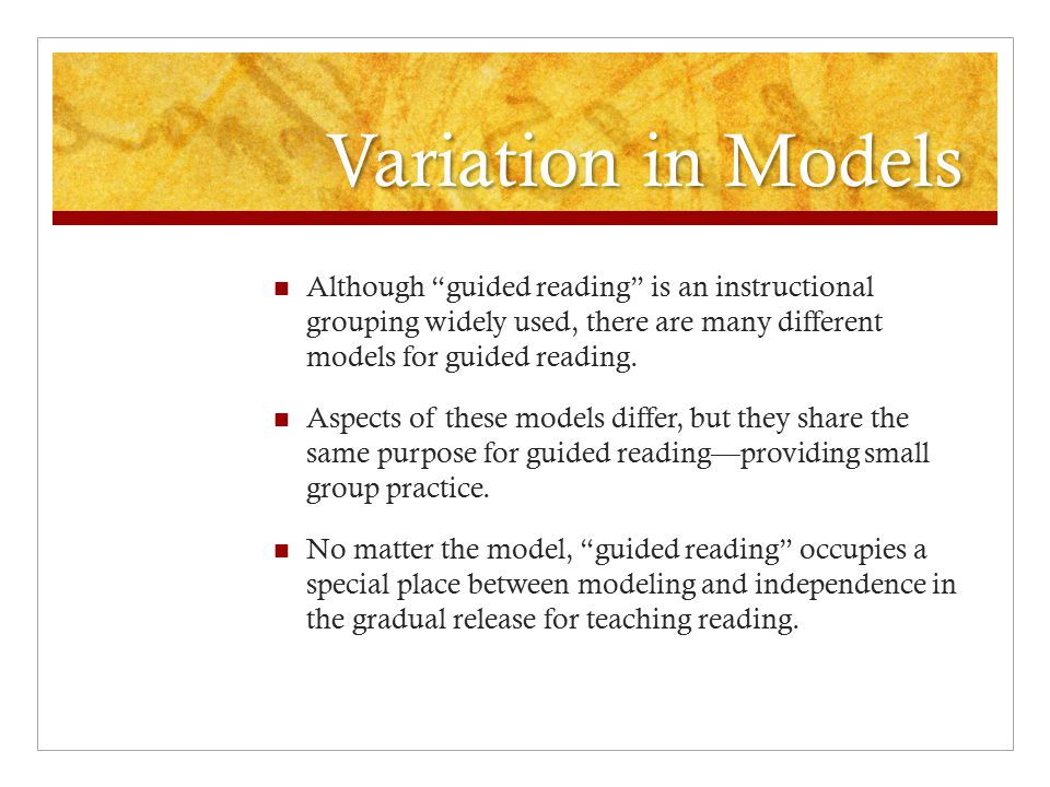 Variation in Models Although guided reading is an instructional grouping widely used, there are many different models for guided reading.