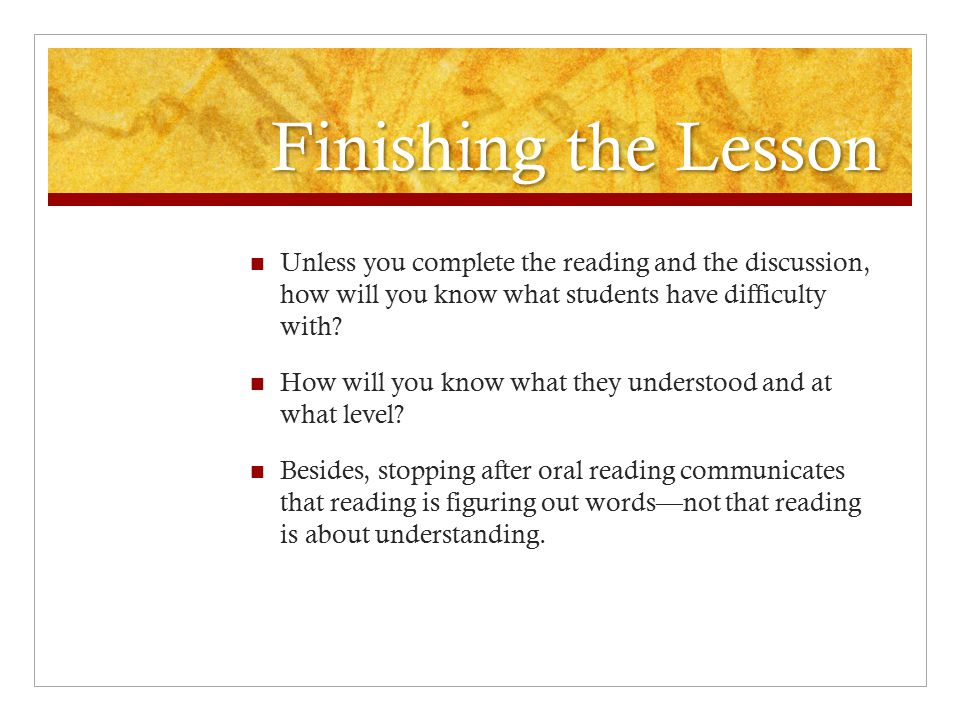 Finishing the Lesson Unless you complete the reading and the discussion, how will you know what students have difficulty with