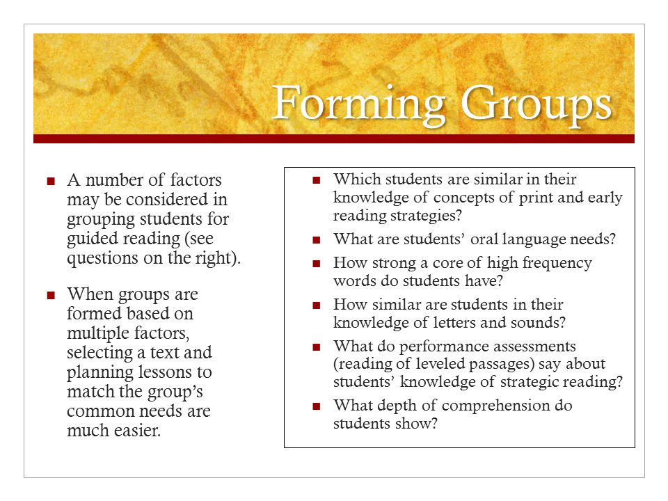 Forming Groups A number of factors may be considered in grouping students for guided reading (see questions on the right).