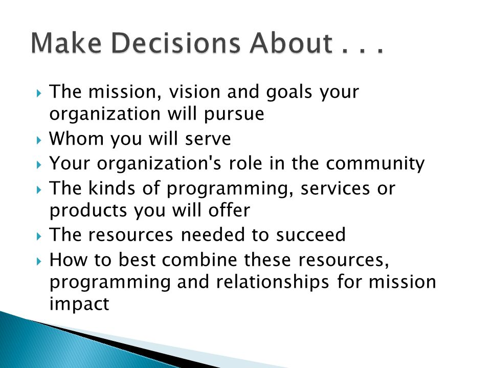 Make Decisions About . . . The mission, vision and goals your organization will pursue. Whom you will serve.