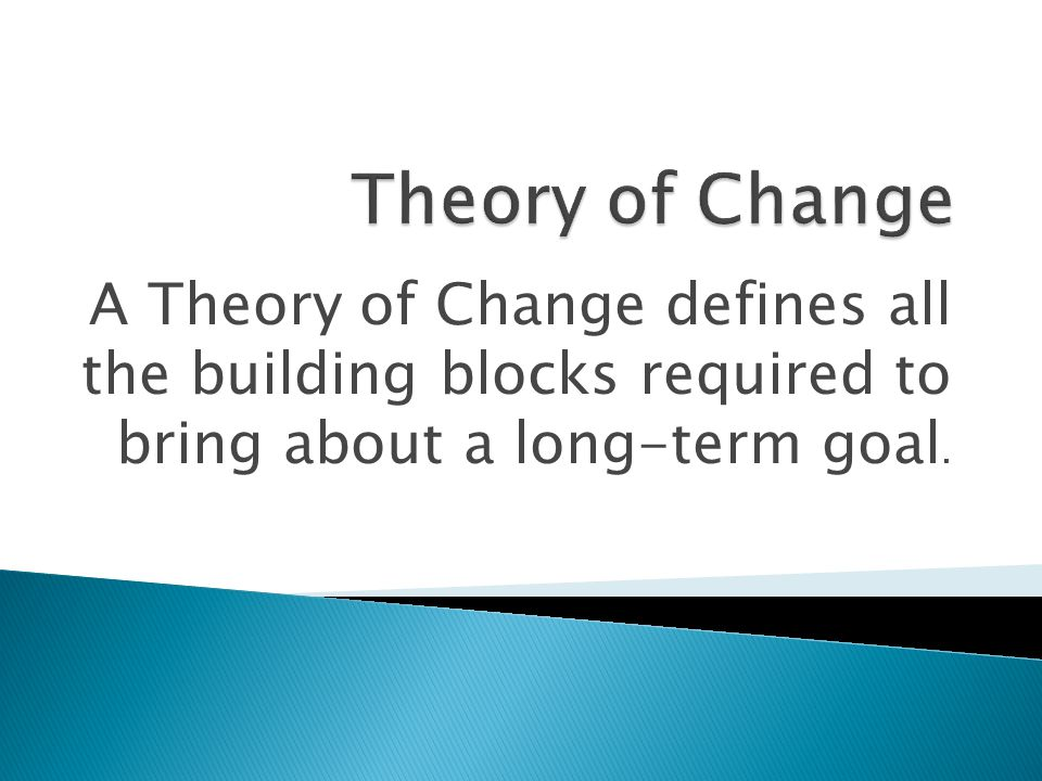Theory of Change A Theory of Change defines all the building blocks required to bring about a long-term goal.