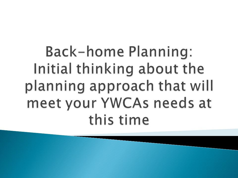 Back-home Planning: Initial thinking about the planning approach that will meet your YWCAs needs at this time