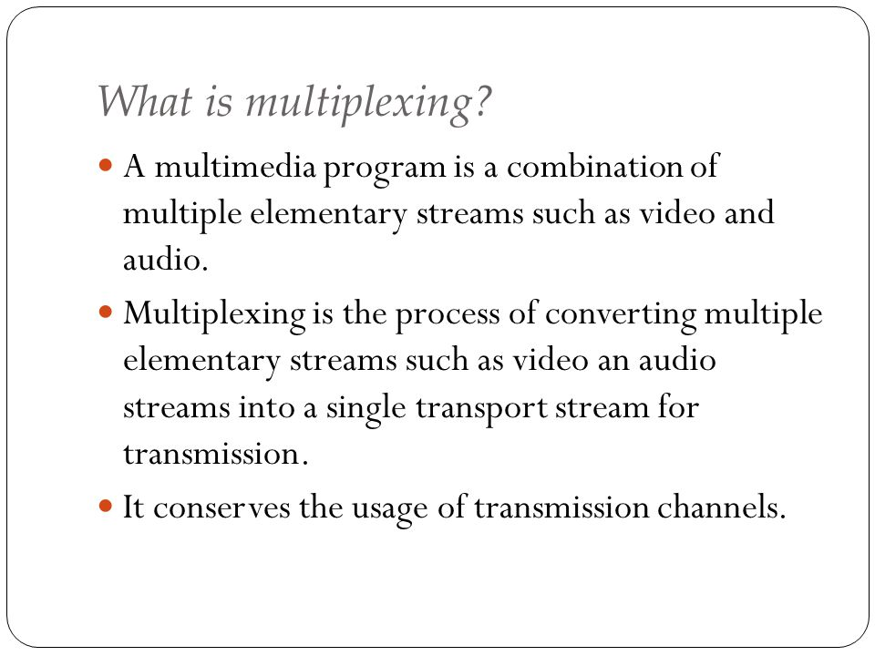 What is multiplexing A multimedia program is a combination of multiple elementary streams such as video and audio.