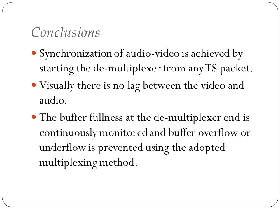 Conclusions Synchronization of audio-video is achieved by starting the de-multiplexer from any TS packet.