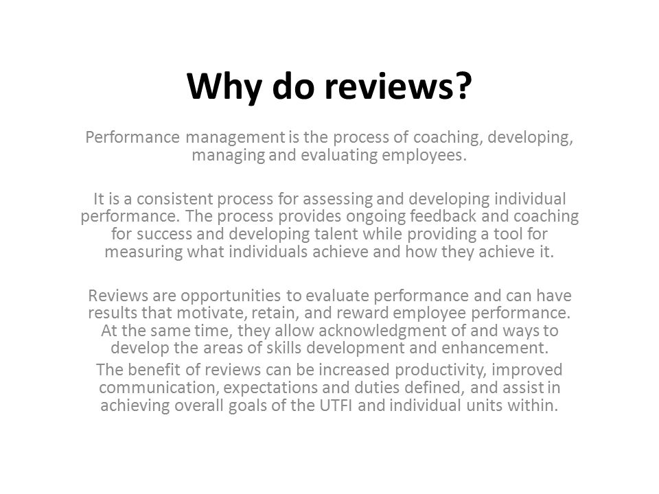 Why do reviews Performance management is the process of coaching, developing, managing and evaluating employees.