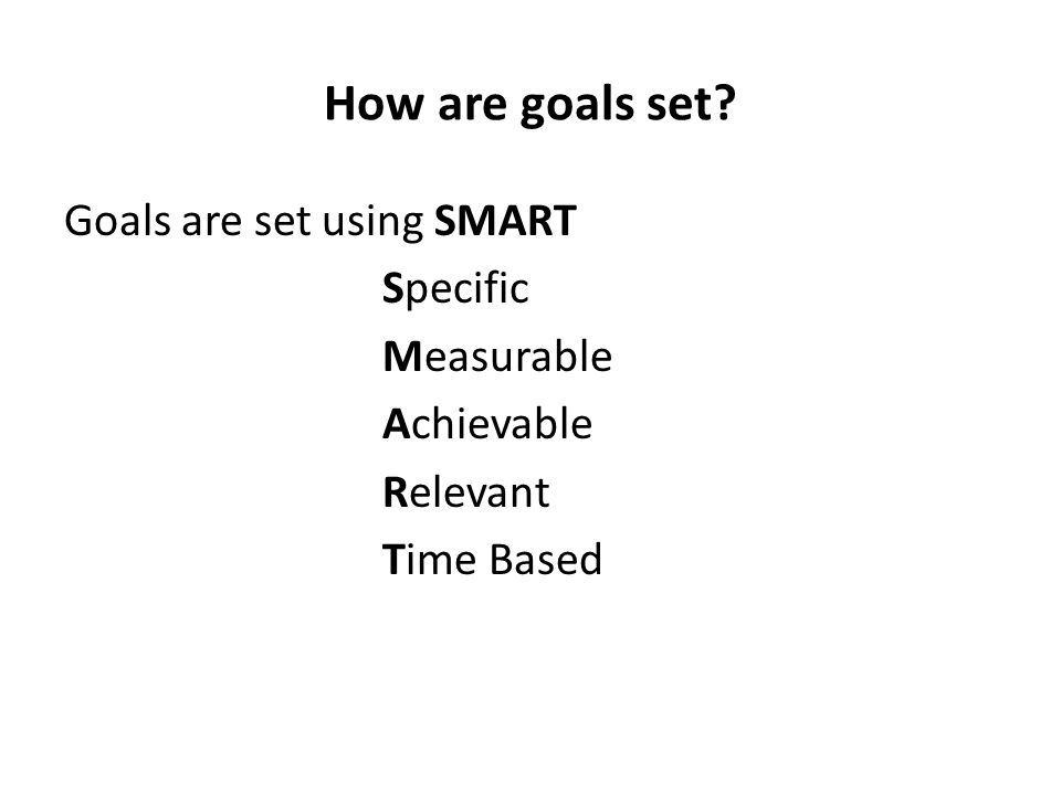 How are goals set Goals are set using SMART Specific Measurable