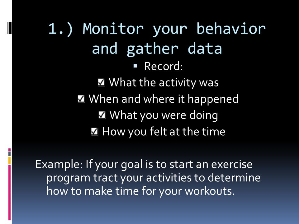 1.) Monitor your behavior and gather data