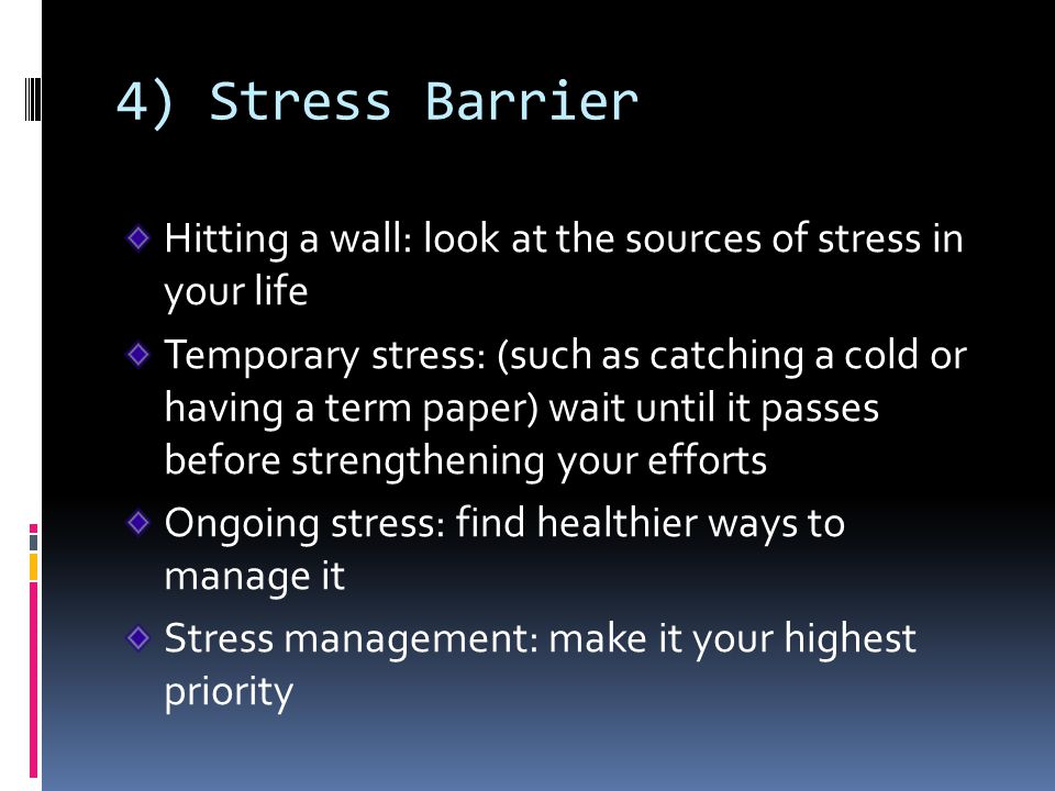 4) Stress Barrier Hitting a wall: look at the sources of stress in your life.