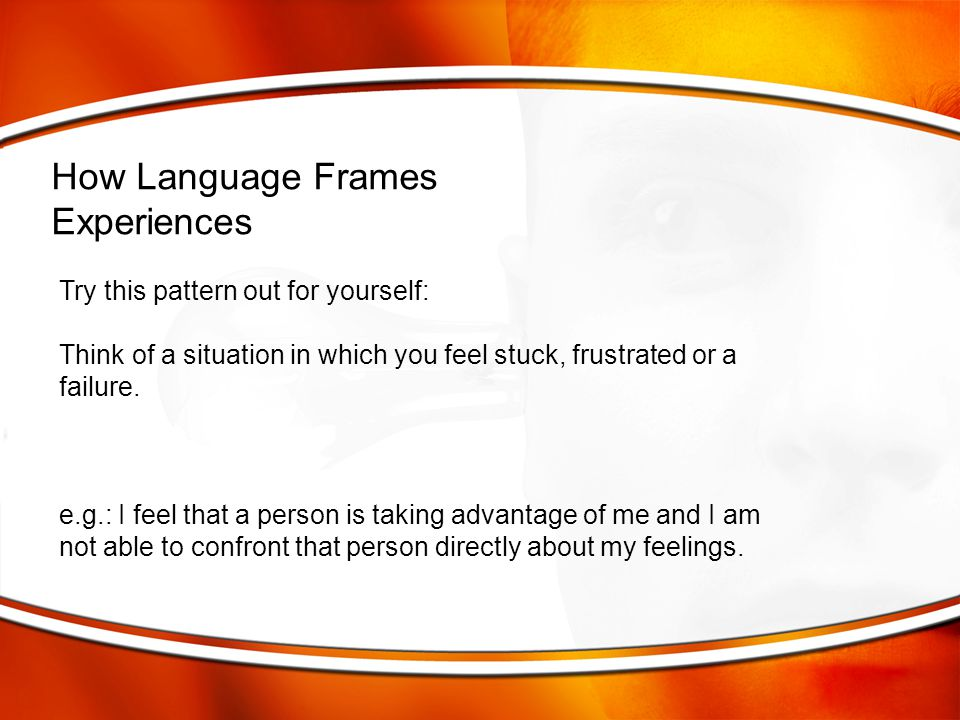 How Language Frames Experiences Try this pattern out for yourself: