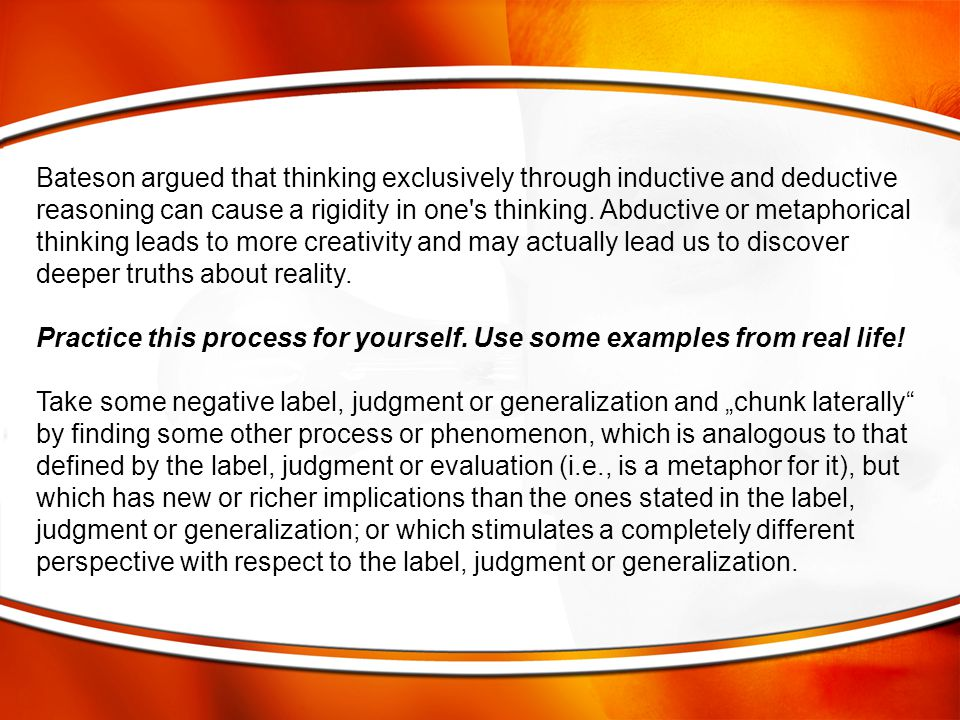 Bateson argued that thinking exclusively through inductive and deductive reasoning can cause a rigidity in one s thinking. Abductive or metaphorical thinking leads to more creativity and may actually lead us to discover deeper truths about reality.