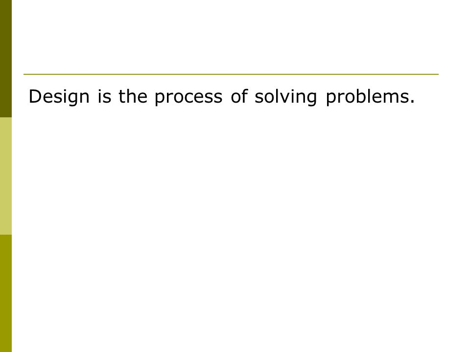 Design is the process of solving problems.