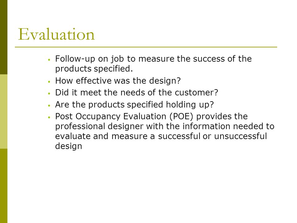 Evaluation Follow-up on job to measure the success of the products specified. How effective was the design