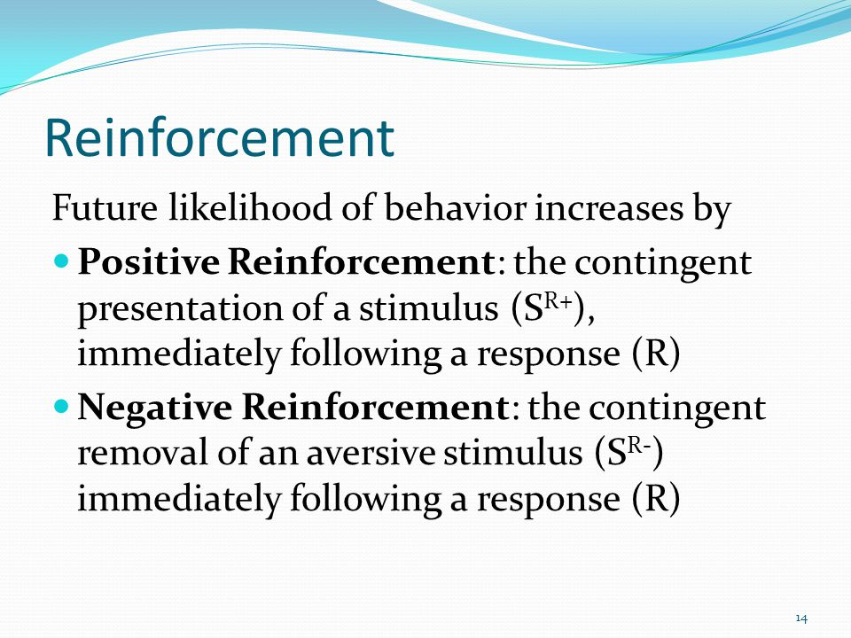 Reinforcement Future likelihood of behavior increases by