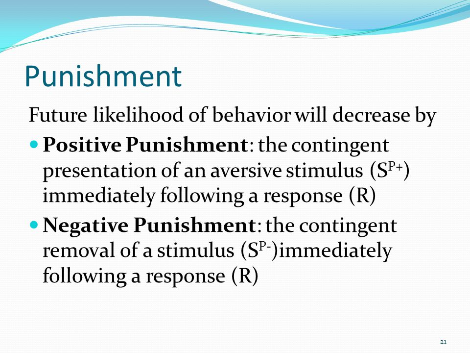 Punishment Future likelihood of behavior will decrease by