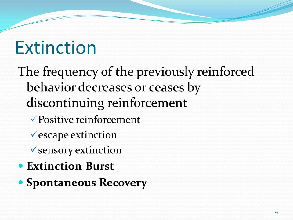 Extinction The frequency of the previously reinforced behavior decreases or ceases by discontinuing reinforcement.