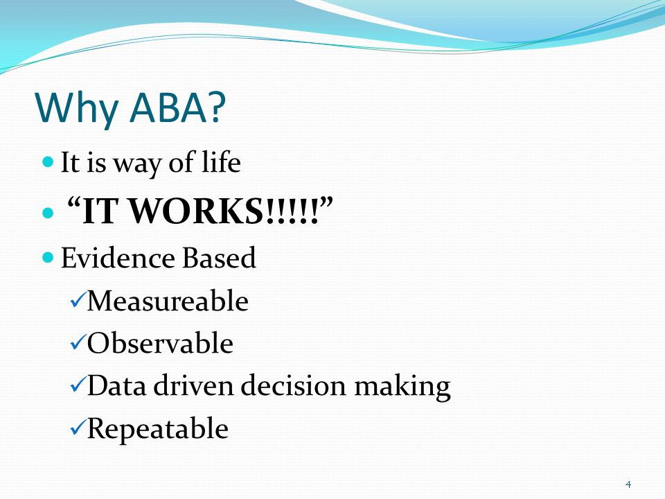 Why ABA It is way of life IT WORKS!!!!! Evidence Based Measureable
