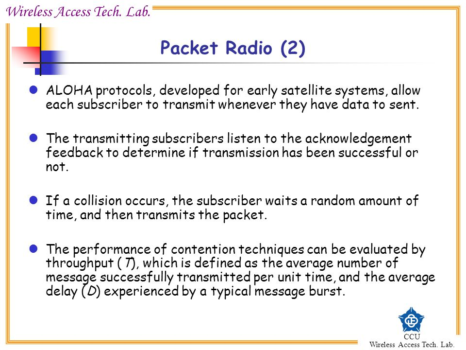 Packet Radio (2) ALOHA protocols, developed for early satellite systems, allow each subscriber to transmit whenever they have data to sent.