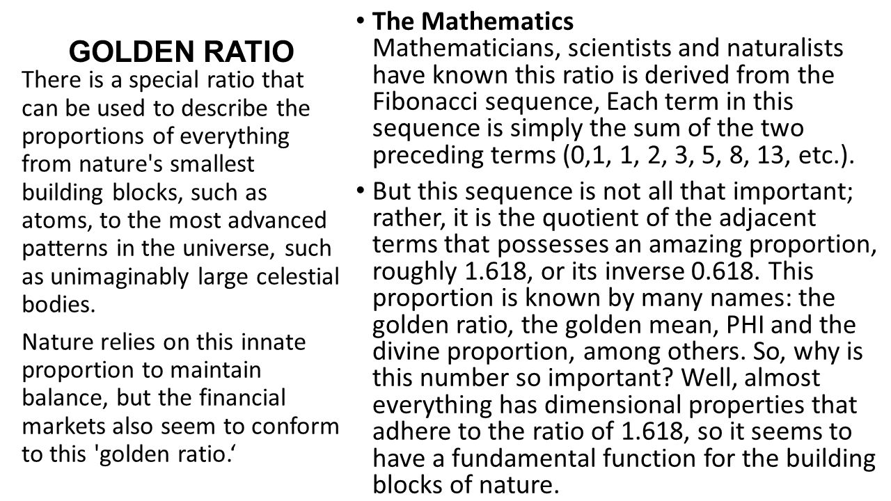 The Mathematics Mathematicians, scientists and naturalists have known this ratio is derived from the Fibonacci sequence, Each term in this sequence is simply the sum of the two preceding terms (0,1, 1, 2, 3, 5, 8, 13, etc.).