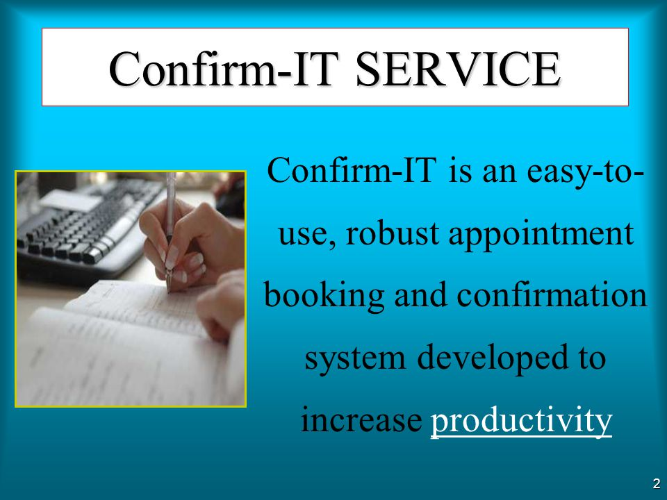 Confirm-IT SERVICE Confirm-IT is an easy-to-use, robust appointment booking and confirmation system developed to increase productivity.