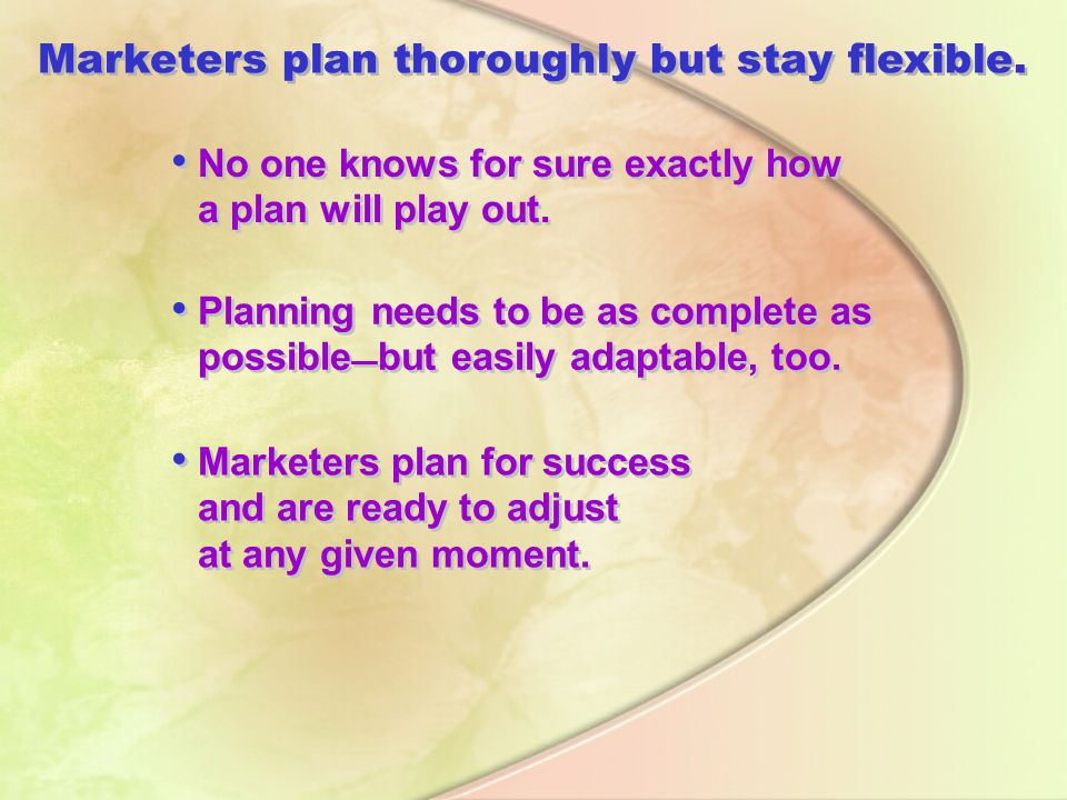 Marketers plan thoroughly but stay flexible.