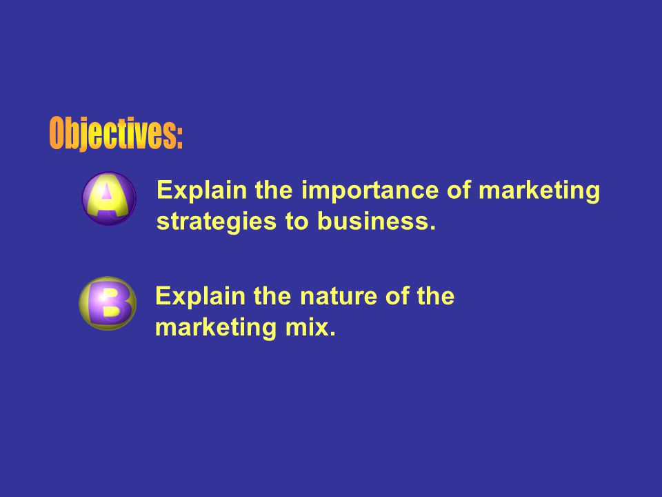 Objectives: Explain the importance of marketing strategies to business.
