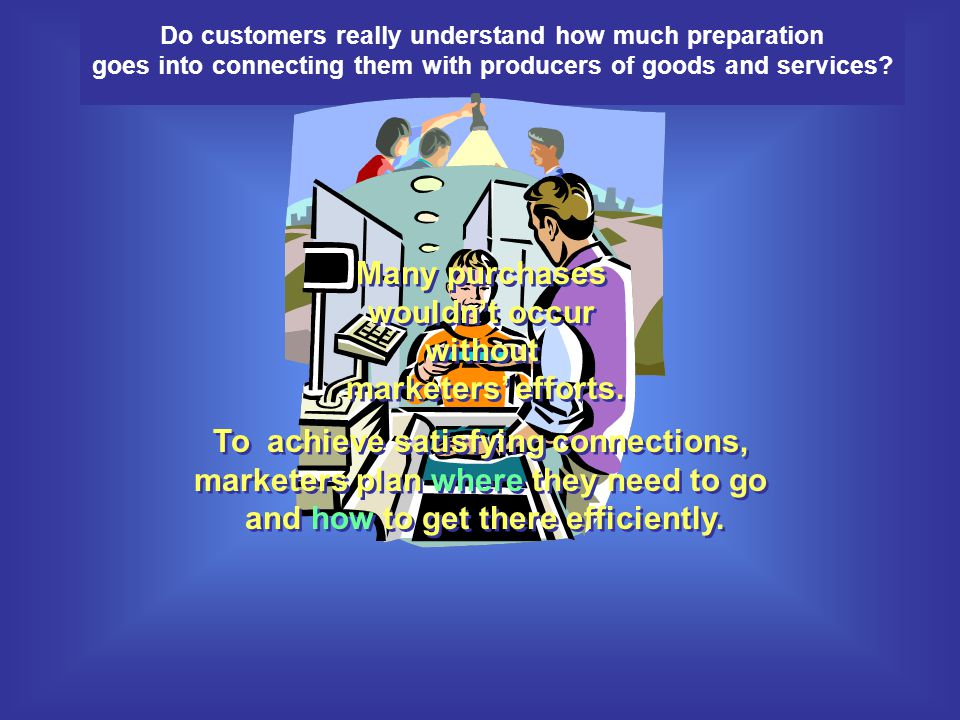 Many purchases wouldn't occur without marketers' efforts.