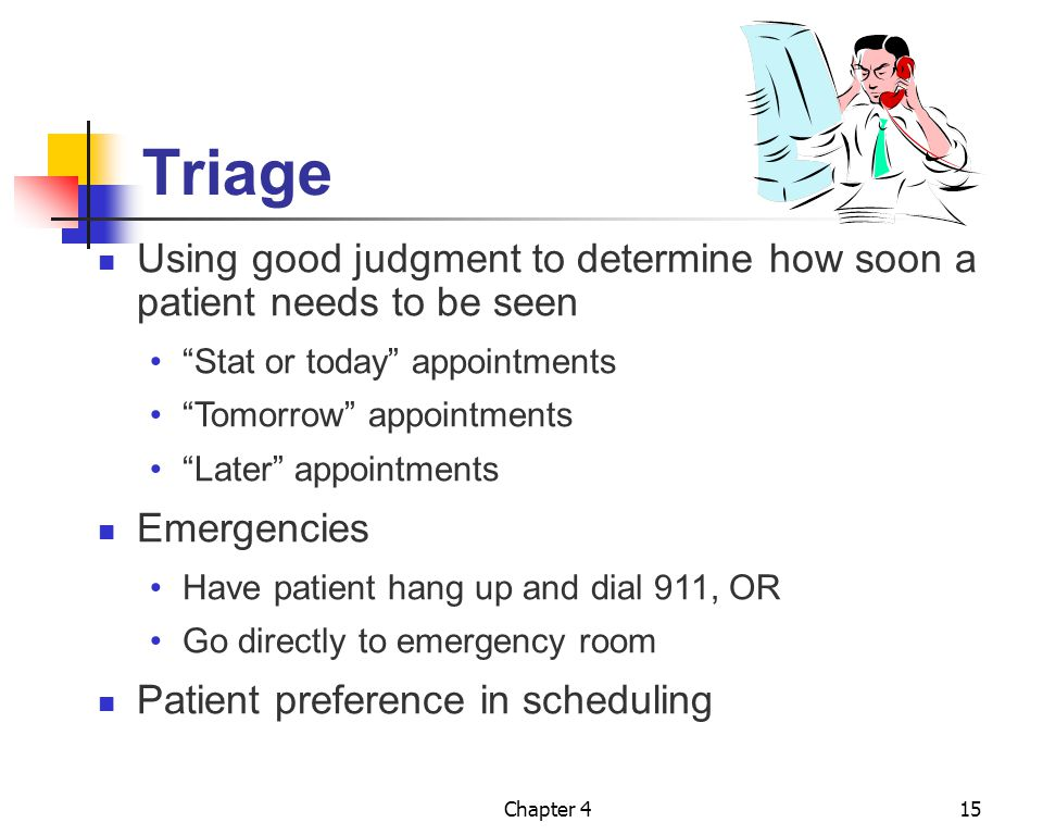 Triage Using good judgment to determine how soon a patient needs to be seen. Stat or today appointments.