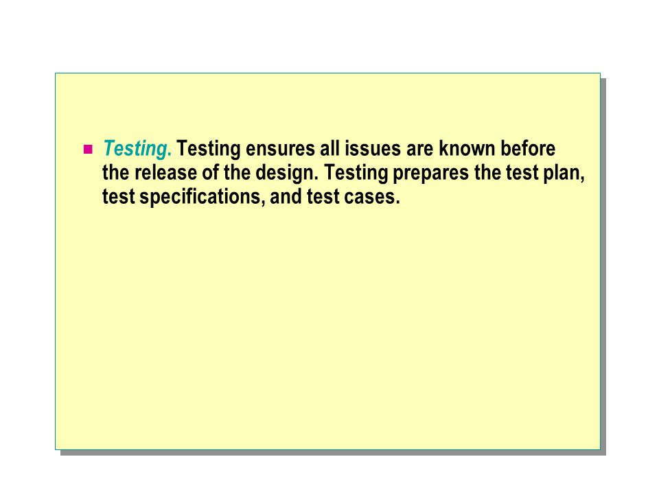 Testing. Testing ensures all issues are known before the release of the design.