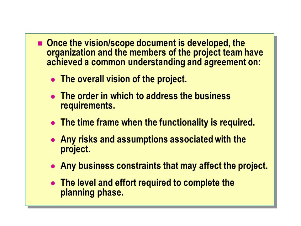 Once the vision/scope document is developed, the organization and the members of the project team have achieved a common understanding and agreement on: